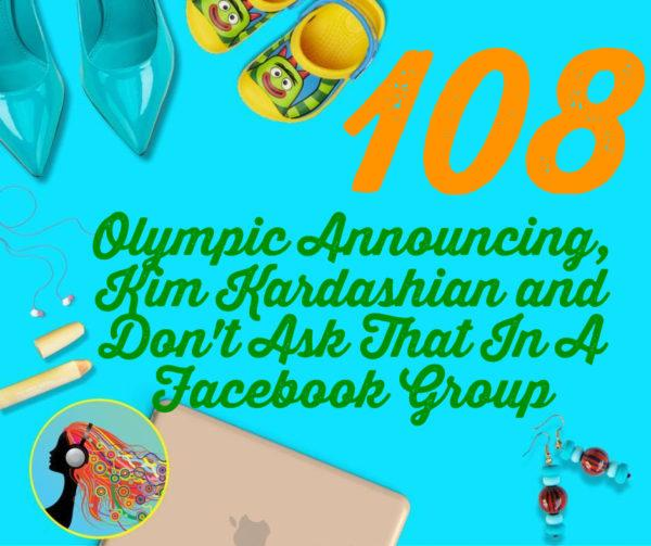 108 Olympic Announcing, Kim Kardashian and Don't Ask That In A Facebook Group