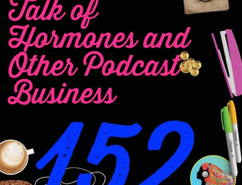 152 Talk of Hormones and Other Podcast Business