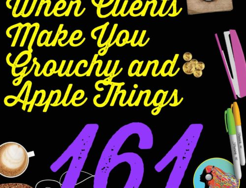 161 When Clients Make You Grouchy and Apple Things