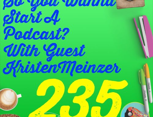 235 So You Wanna Start A Podcast? With Guest Kristen Meinzer