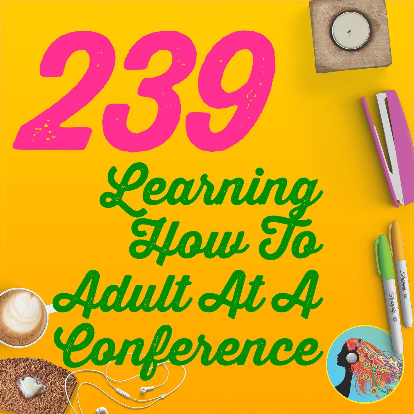 239 Learning How To Adult At A Conference: Podcast Movement 2019