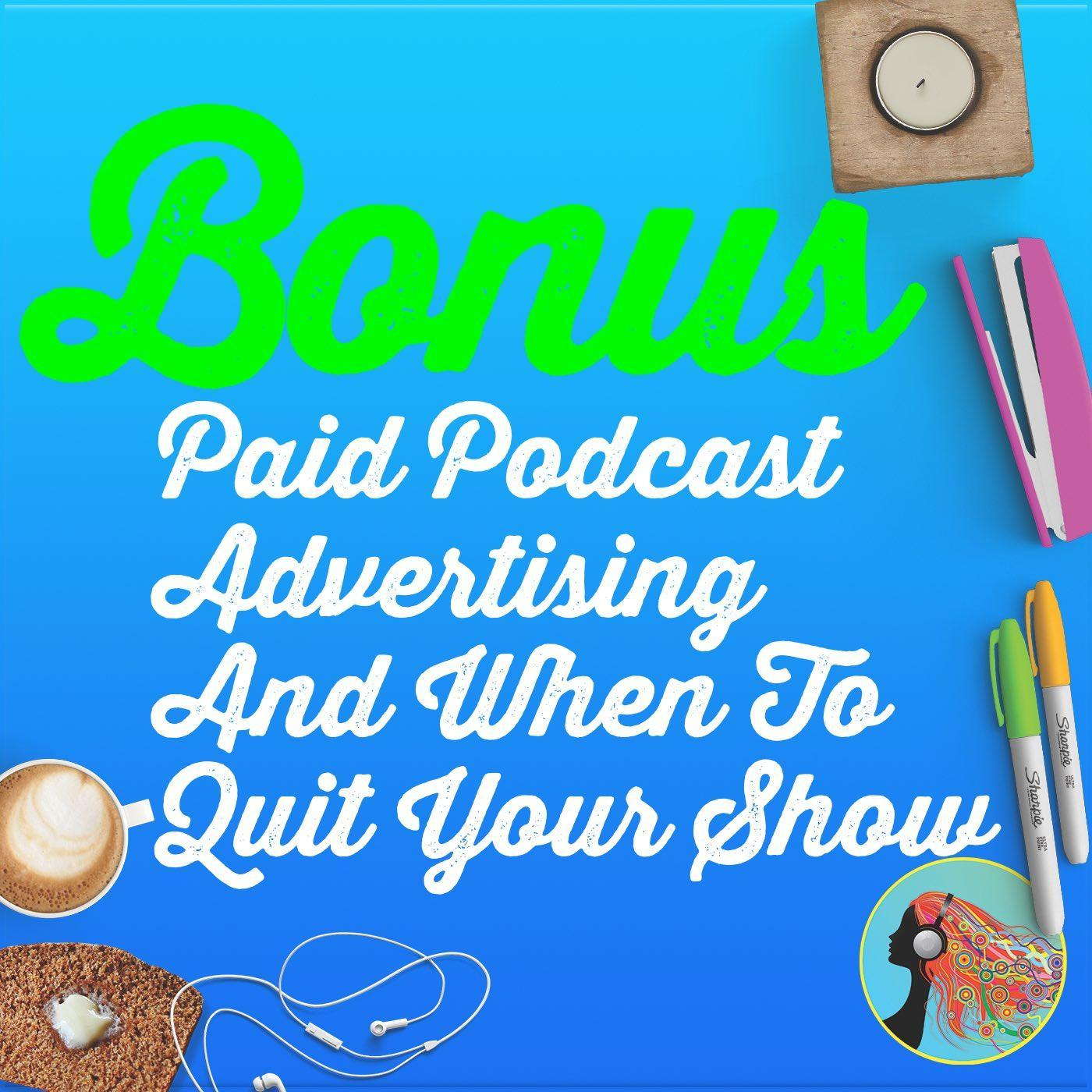 Bonus: Paid Podcast Advertising And When To Quit Your Show
