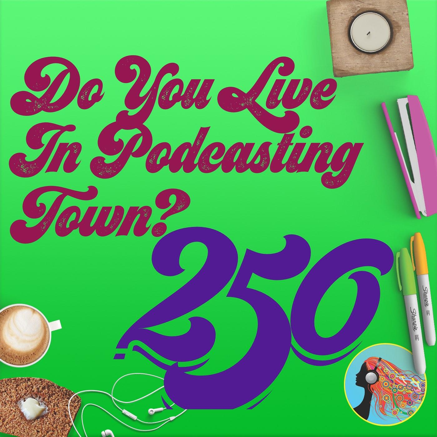 250 Do You Live In Podcasting Town?